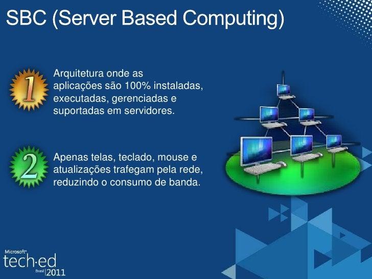 SBC (Server Based Computing)<br />Arquitetura onde as <br />aplicações são 100% instaladas, executadas, gerenciadas e <br ...