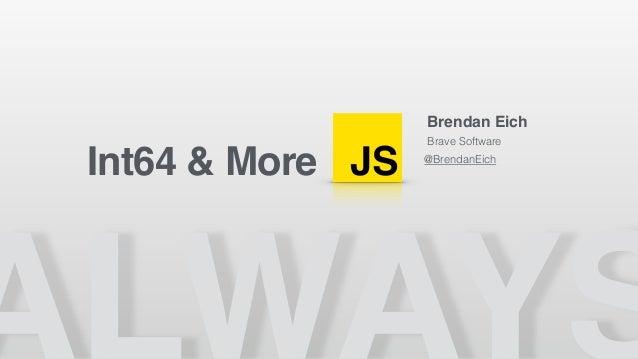 JS Brendan Eich Brave Software @BrendanEich Int64 & More
