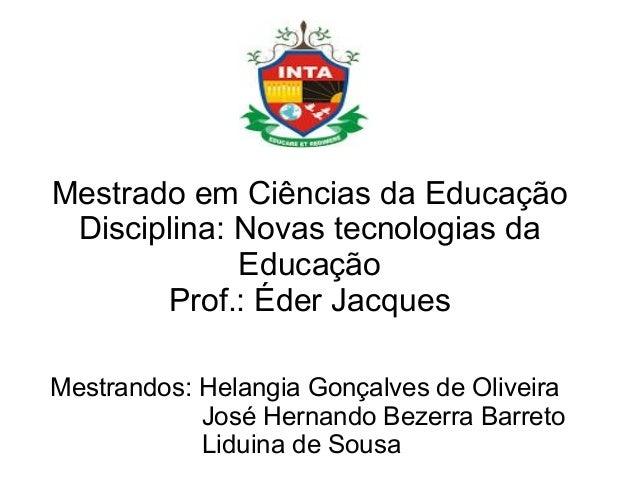 Mestrado em Ciências da Educação Disciplina: Novas tecnologias da Educação Prof.: Éder Jacques Mestrandos: Helangia Gonçal...