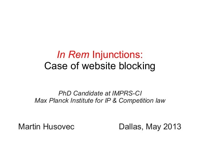 In Rem Injunctions:Case of website blockingPhD Candidate at IMPRS-CIMax Planck Institute for IP & Competition lawMartin Hu...