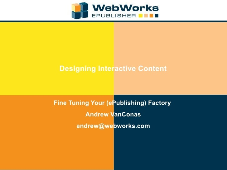 Designing Interactive Content Fine Tuning Your (ePublishing) Factory  Andrew VanConas [email_address]