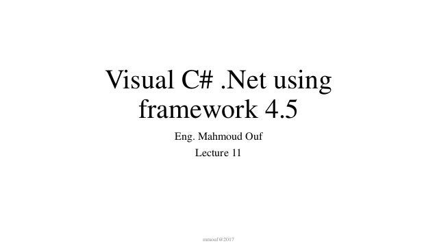 Visual C# .Net using framework 4.5 Eng. Mahmoud Ouf Lecture 11 mmouf@2017