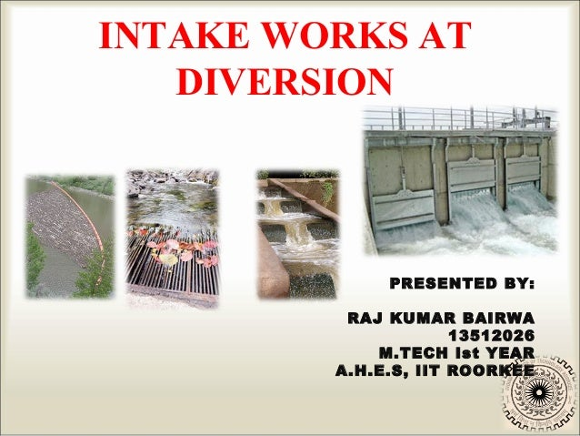 INTAKE WORKS AT DIVERSION  PRESENTED BY: RAJ KUMAR BAIRWA 13512026 M.TECH Ist YEAR A.H.E.S, IIT ROORKEE
