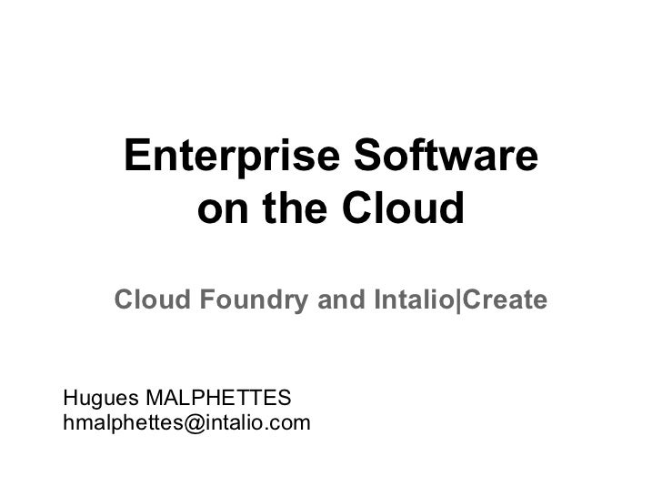 Enterprise Software        on the Cloud    Cloud Foundry and Intalio|CreateHugues MALPHETTEShmalphettes@intalio.com