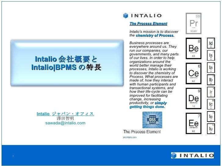 Intalio 会社概要と Intalio|BPMS の 特長 Intalio  ジャパン・オフィス 澤田智明 [email_address] The Process Element Intalio's mission is to discov...