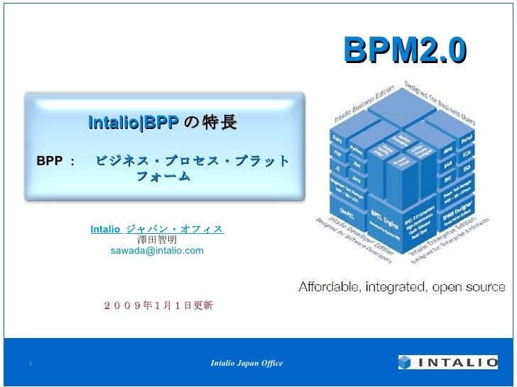 Intalio|BPP の特長 BPP :  ビジネス・プロセス・プラットフォーム Intalio  ジャパン・オフィス 澤田智明 [email_address] BPM2.0 2009年1月1日更新
