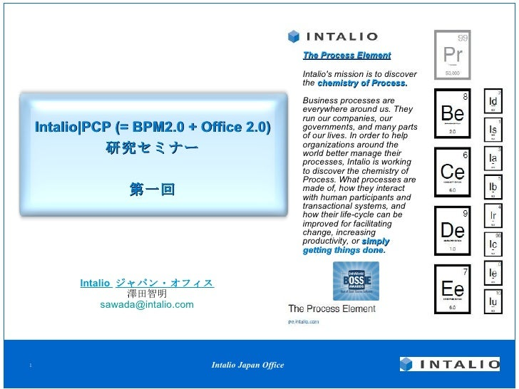 Intalio|PCP  (= BPM2.0 + Office 2.0) 研究セミナー 第一回 Intalio  ジャパン・オフィス 澤田智明 [email_address] The Process Element Intalio's miss...