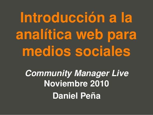 Introducción a la analítica web para medios sociales Community Manager Live Noviembre 2010 Daniel Peña