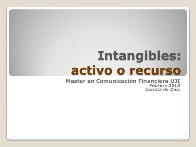 Intangibles: activo o recursoMaster en Comunicación Financiera UJI                          Febrero 2013                  ...