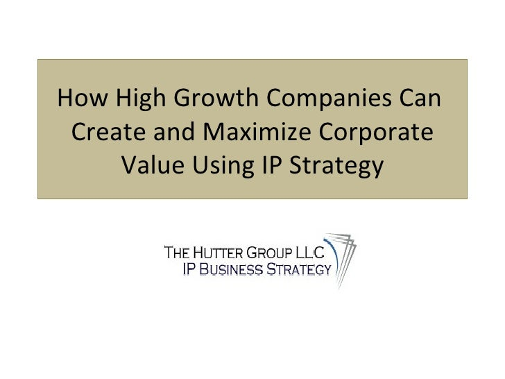 How High Growth Companies Can  Create and Maximize Corporate Value Using IP Strategy Presented by: