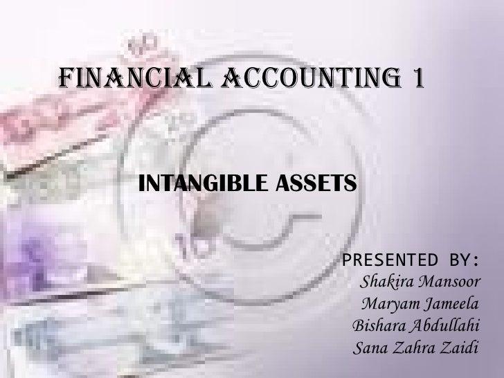 FINANCIAL ACCOUNTING 1 INTANGIBLE ASSETS PRESENTED BY:   Shakira Mansoor Maryam Jameela Bishara Abdullahi Sana Zahra Zaidi