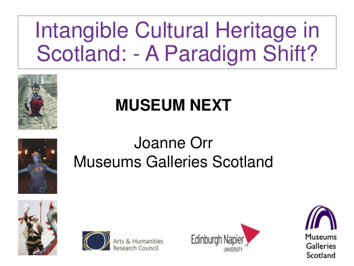 Intangible Cultural Heritage inScotland: - A Paradigm Shift?         MUSEUM NEXT          Joanne Orr    Museums Galleries ...