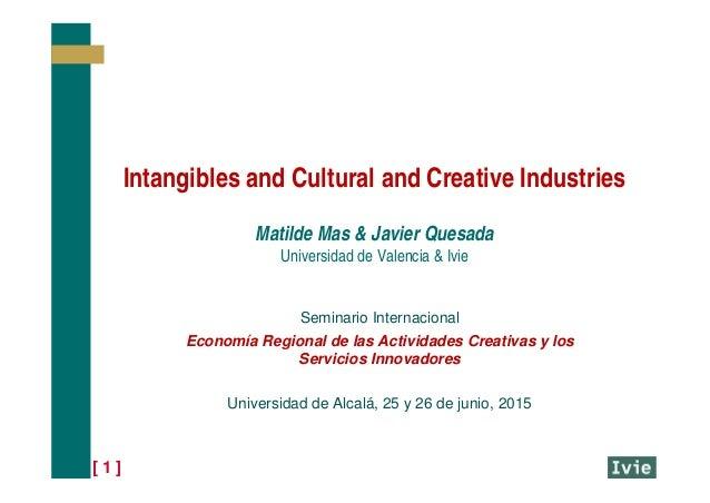 [ 1 ] Intangibles and Cultural and Creative Industries Matilde Mas & Javier Quesada Universidad de Valencia & Ivie Seminar...