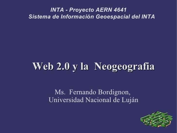 INTA - Proyecto AERN 4641 Sistema de Información Geoespacial del INTA      Web 2.0 y la Neogeografia         Ms. Fernando ...