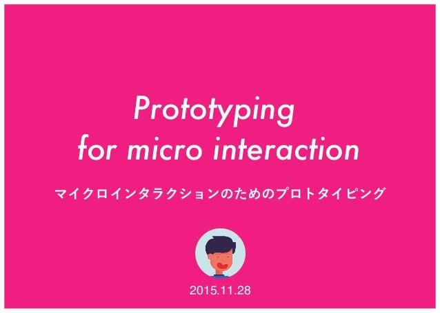 Prototyping for micro interaction マイクロインタラクションのためのプロトタイピング 2015.11.28