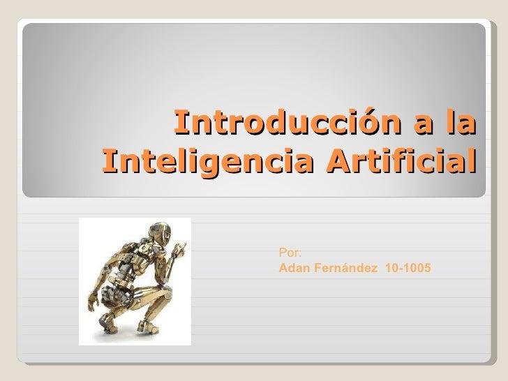 Introducción a la Inteligencia Artificial Por:  Adan Fernández  10-1005