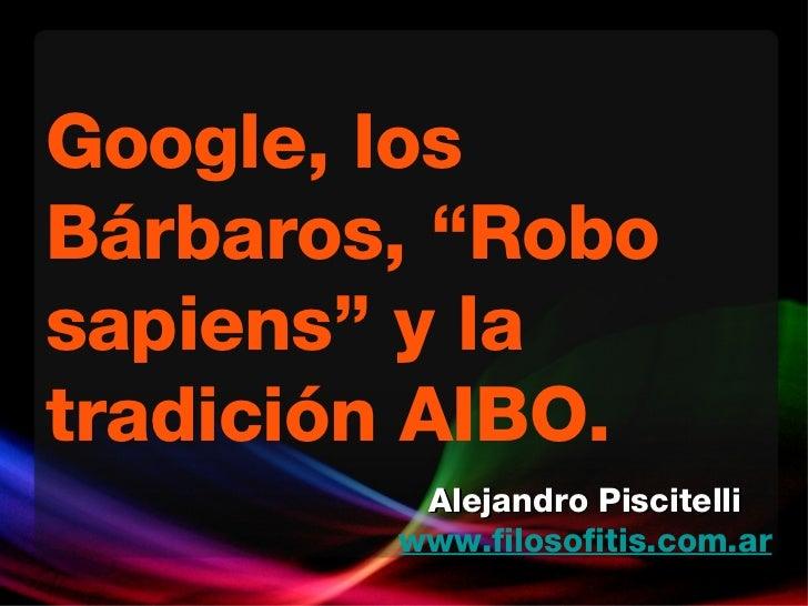 """Google, los Bárbaros, """"Robo sapiens"""" y la tradición AIBO.  Alejandro Piscitelli www.filosofitis.com.ar"""