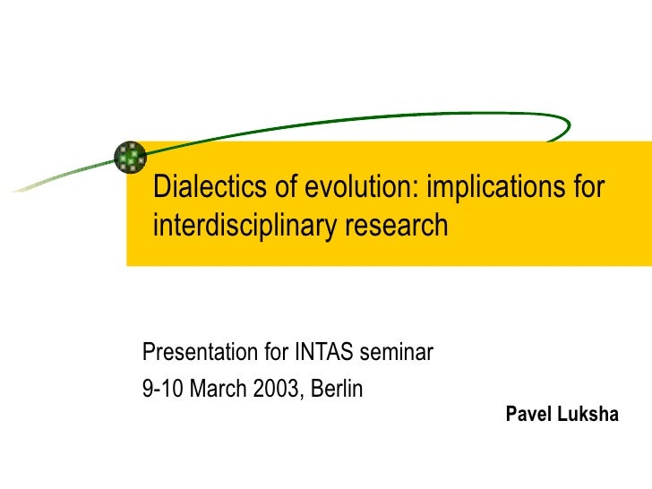 Dialectics of evolution: implications for interdisciplinary research Presentation for INTAS seminar 9-10 March 2003, Berli...