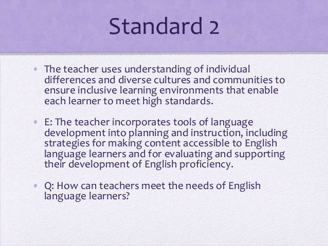 Standard 2 • The teacher uses understanding of individual differences and diverse cultures and communities to ensure inclu...