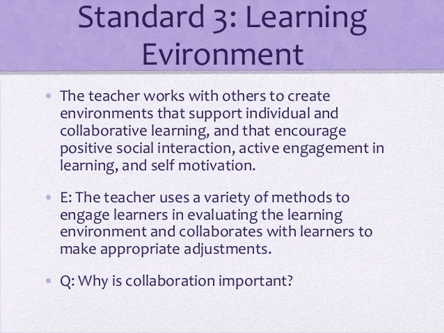 Standard 3: Learning Evironment • The teacher works with others to create environments that support individual and collabo...