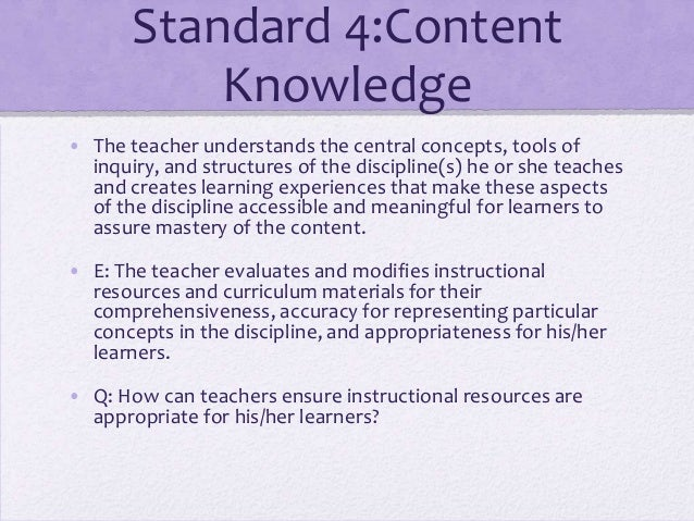 Standard 4:Content Knowledge • The teacher understands the central concepts, tools of inquiry, and structures of the disci...