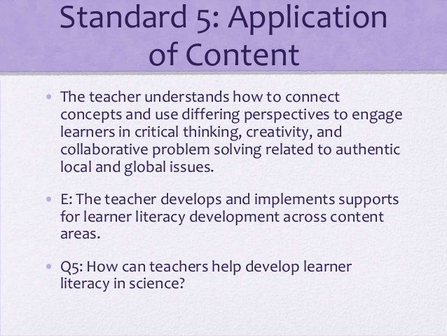 Standard 5: Application of Content • The teacher understands how to connect concepts and use differing perspectives to eng...