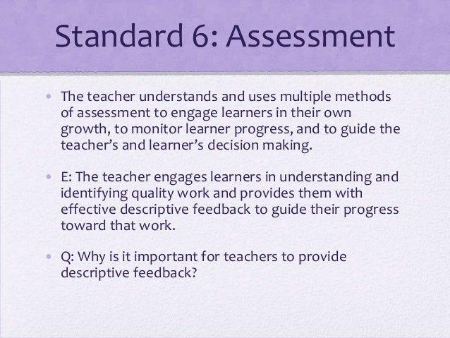 Standard 6: Assessment • The teacher understands and uses multiple methods of assessment to engage learners in their own g...