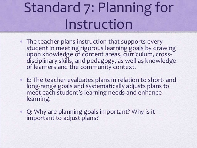 Standard 7: Planning for Instruction • The teacher plans instruction that supports every student in meeting rigorous learn...