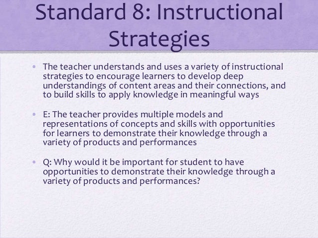 Standard 8: Instructional Strategies • The teacher understands and uses a variety of instructional strategies to encourage...