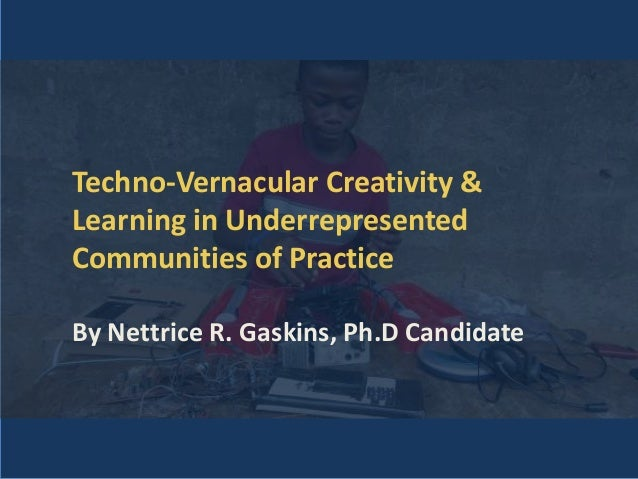 Techno-Vernacular Creativity & Learning in Underrepresented Communities of Practice By Nettrice R. Gaskins, Ph.D Candidate