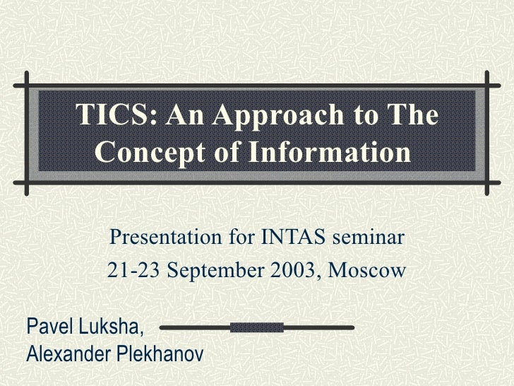 TICS: An Approach to The Concept of Information   Presentation for INTAS seminar 21-23 September 2003, Moscow Pavel Luksha...