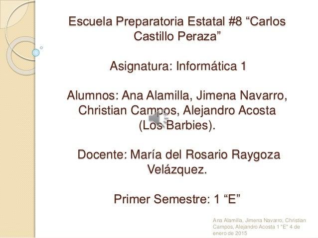"""Escuela Preparatoria Estatal #8 """"Carlos Castillo Peraza"""" Asignatura: Informática 1 Alumnos: Ana Alamilla, Jimena Navarro, ..."""