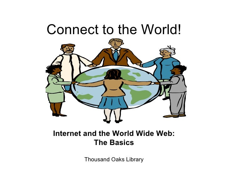 Connect to the World! Internet and the World Wide Web: The Basics Thousand Oaks Library