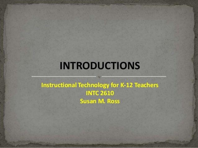 INTRODUCTIONS Instructional Technology for K-12 Teachers INTC 2610 Susan M. Ross