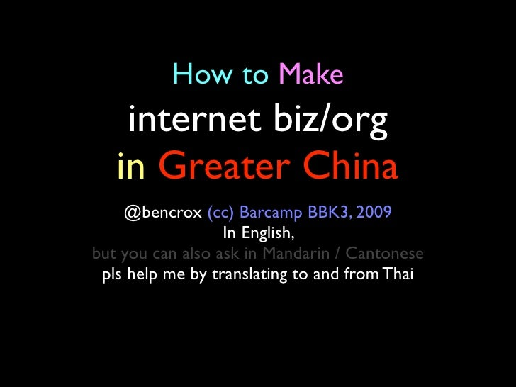 How to Make     internet biz/org    in Greater China     @bencrox (cc) Barcamp BBK3, 2009                   In English, bu...