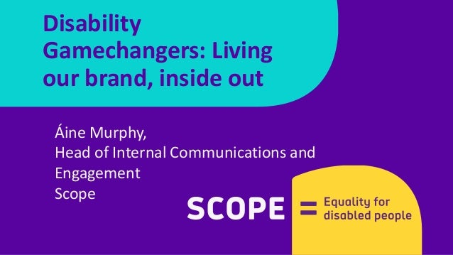Áine Murphy, Head of Internal Communications and Engagement Scope Disability Gamechangers: Living our brand, inside out