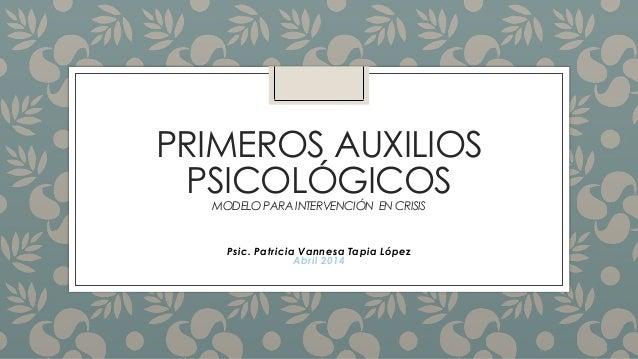 PRIMEROS AUXILIOS PSICOLÓGICOSMODELO PARA INTERVENCIÓN EN CRISIS Psic. Patricia Vannesa Tapia López Abril 2014