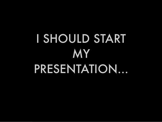 I SHOULD START MY PRESENTATION…