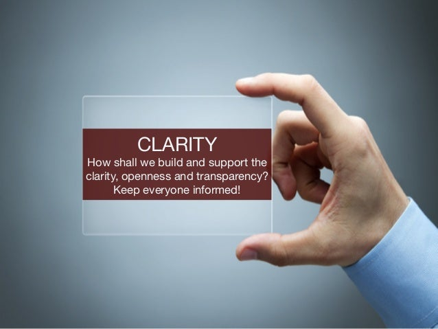 CLARITY  How shall we build and support the clarity, openness and transparency? Keep everyone informed!