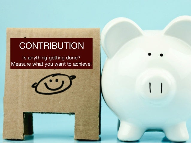 CONTRIBUTION  Is anything getting done?   Measure what you want to achieve!