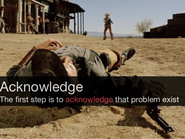 Acknowledge  The first step is to acknowledge that problem exist