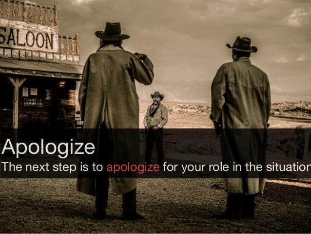 Apologize  The next step is to apologize for your role in the situation