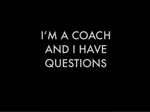 I'M A COACH AND I HAVE QUESTIONS