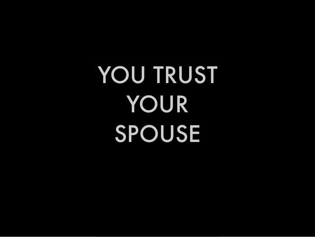 YOU TRUST YOUR SPOUSE