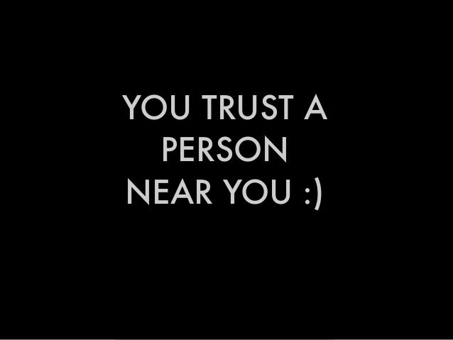 YOU TRUST A PERSON NEAR YOU :)