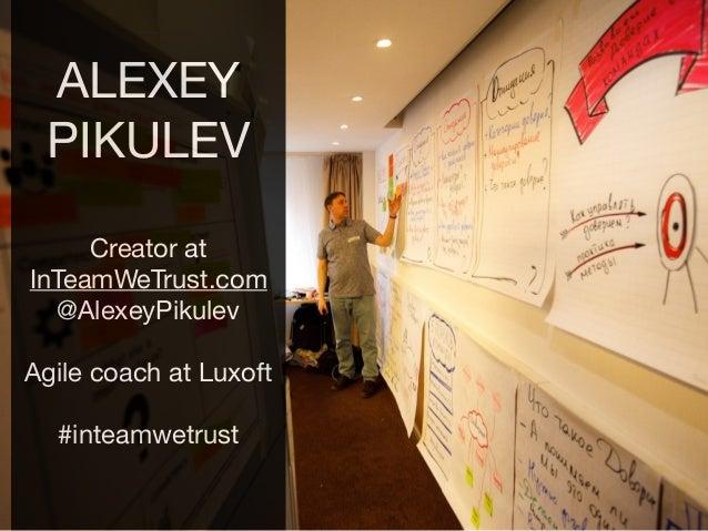 ALEXEY PIKULEV  Creator at InTeamWeTrust.com  @AlexeyPikulev  Agile coach at Luxoft  #inteamwetrust