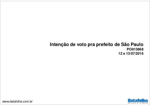 www.datafolha.com.br Intenção de voto pra prefeito de São Paulo PO813868 12 e 13/07/2016