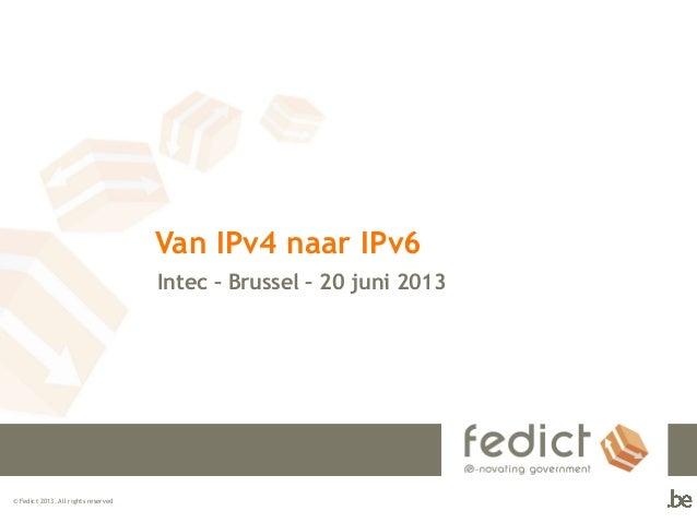 © Fedict 2013. All rights reservedVan IPv4 naar IPv6Intec – Brussel – 20 juni 2013