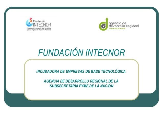 FUNDACIÓN INTECNOR INCUBADORA DE EMPRESAS DE BASE TECNOLÓGICA AGENCIA DE DESARROLLO REGIONAL DE LA SUBSECRETARÍA PYME DE L...