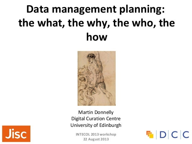INTECOL 2013 workshop 22 August 2013 Data management planning: the what, the why, the who, the how Martin Donnelly Digital...
